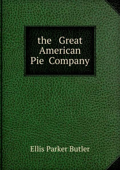 Ellis Parker Butler the Great American Pie Company butler ellis parker the great american pie company