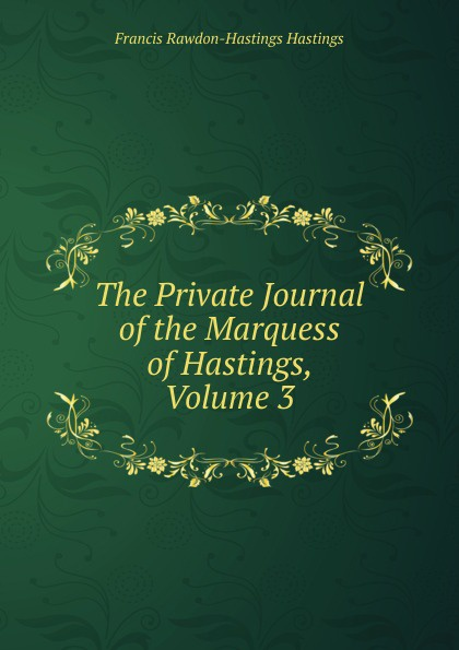 Francis Rawdon-Hastings Hastings The Private Journal of the Marquess of Hastings, Volume 3 long john silver volume 1 lady vivian hastings