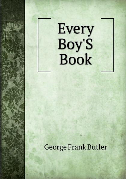 George Frank Butler Every Boy.S Book butler george frank every girl s book