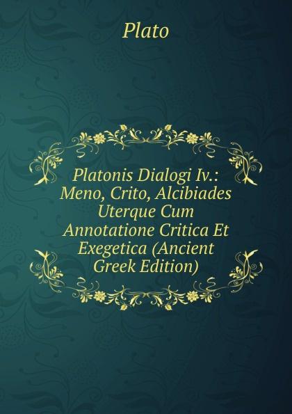 Plato Platonis Dialogi Iv.: Meno, Crito, Alcibiades Uterque Cum Annotatione Critica Et Exegetica (Ancient Greek Edition)