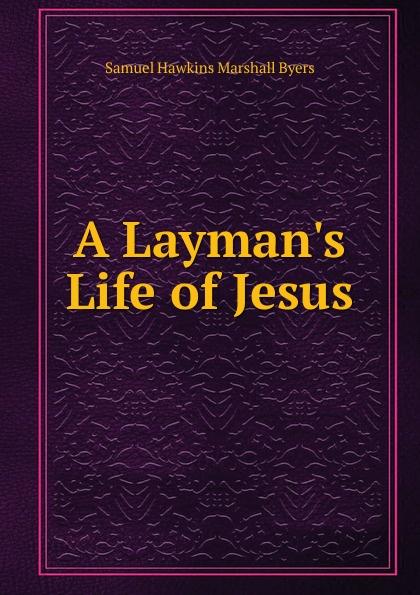 Samuel Hawkins Marshall Byers A Layman.s Life of Jesus byers samuel hawkins marshall with fire and sword