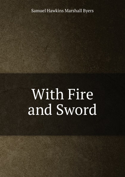 Samuel Hawkins Marshall Byers With Fire and Sword byers samuel hawkins marshall with fire and sword