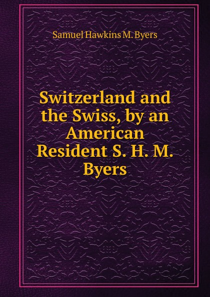 Samuel Hawkins M. Byers Switzerland and the Swiss, by an American Resident S. H. M. Byers. byers samuel hawkins marshall with fire and sword