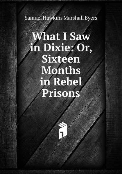 Samuel Hawkins Marshall Byers What I Saw in Dixie: Or, Sixteen Months in Rebel Prisons byers samuel hawkins marshall with fire and sword