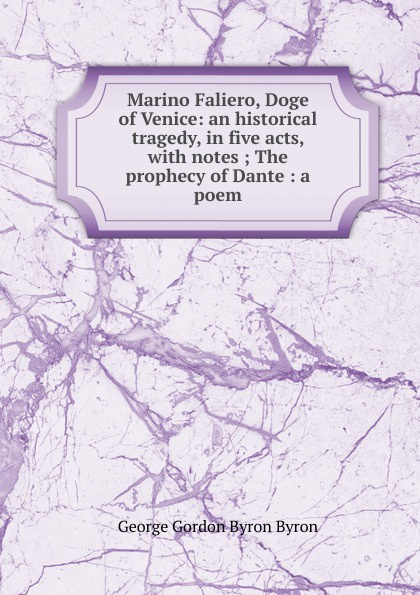 George Gordon Byron Marino Faliero, Doge of Venice: an historical tragedy, in five acts, with notes ; The prophecy of Dante : a poem john howard payne brutus or the fall of tarquin an historical tragedy an historical tragedy in five acts