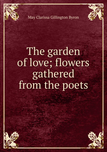 May Clarissa Gillington Byron The garden of love; flowers gathered from the poets