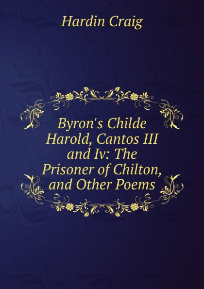 Hardin Craig Byron.s Childe Harold, Cantos III and Iv: The Prisoner of Chilton, and Other Poems