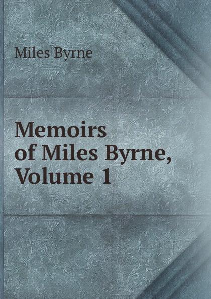Miles Byrne Memoirs of Miles Byrne, Volume 1 david byrne
