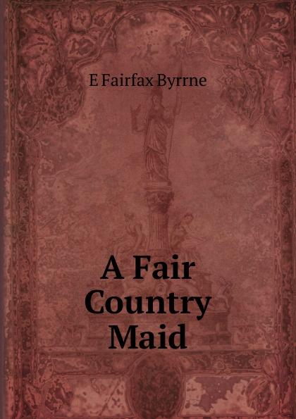 E Fairfax Byrrne A Fair Country Maid