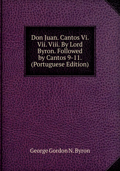 George Gordon N. Byron Don Juan. Cantos Vi. Vii. Viii. By Lord Byron. Followed by Cantos 9-11. (Portuguese Edition)
