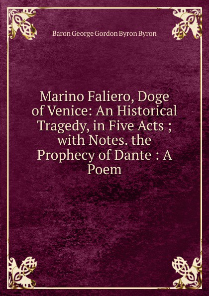 George Gordon Byron Marino Faliero, Doge of Venice: An Historical Tragedy, in Five Acts ; with Notes. the Prophecy of Dante : A Poem john howard payne brutus or the fall of tarquin an historical tragedy an historical tragedy in five acts
