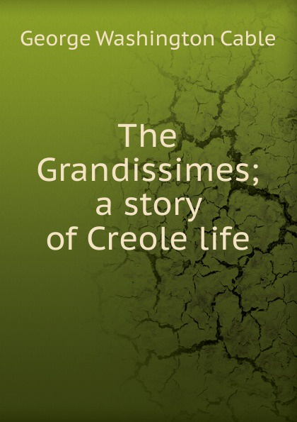 Cable George Washington The Grandissimes; a story of Creole life cable george washington old creole days
