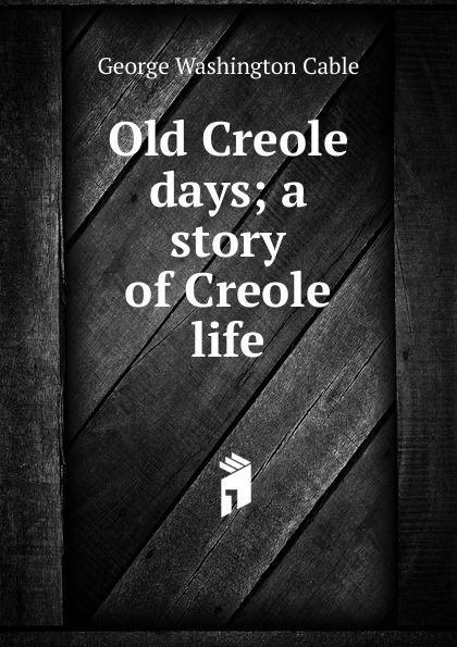 Cable George Washington Old Creole days; a story of Creole life cable george washington old creole days