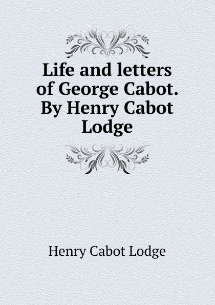 Henry Cabot Lodge Life and letters of George Cabot. By Henry Cabot Lodge cabot m crowning glory