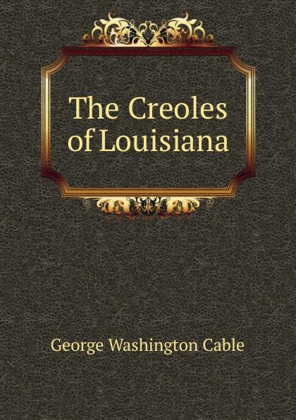 Cable George Washington The Creoles of Louisiana george washington cable strange true stories of louisiana