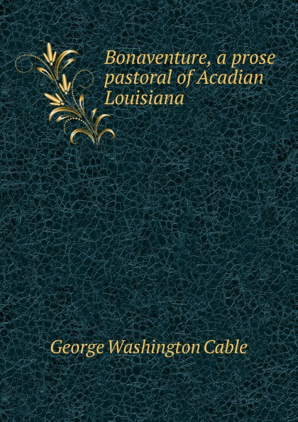 Cable George Washington Bonaventure, a prose pastoral of Acadian Louisiana george washington cable strange true stories of louisiana