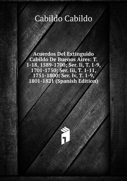 Cabildo Cabildo Acuerdos Del Extinguido Cabildo De Buenos Aires: T. 1-18, 1589-1700; Ser. Ii, T. 1-9, 1701-1750; Ser. Iii, T. 1-11, 1751-1800; Ser. Iv, T. 1-9, 1801-1821 (Spanish Edition) lópez cabildo de buenos aires acuerdos del extinguido cabildo de buenos aires
