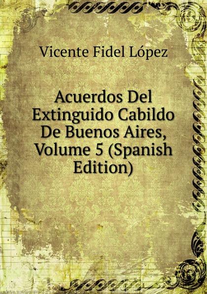 Vicente Fidel Lopez Acuerdos Del Extinguido Cabildo De Buenos Aires, Volume 5 (Spanish Edition) lópez cabildo de buenos aires acuerdos del extinguido cabildo de buenos aires