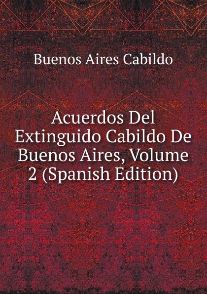 Buenos Aires Cabildo Acuerdos Del Extinguido Cabildo De Buenos Aires, Volume 2 (Spanish Edition) lópez cabildo de buenos aires acuerdos del extinguido cabildo de buenos aires