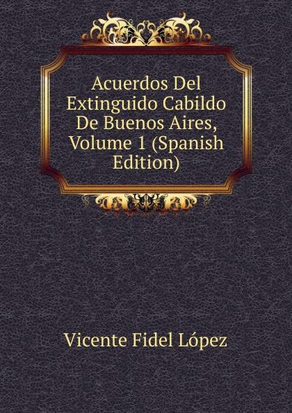 Vicente Fidel Lopez Acuerdos Del Extinguido Cabildo De Buenos Aires, Volume 1 (Spanish Edition) lópez cabildo de buenos aires acuerdos del extinguido cabildo de buenos aires