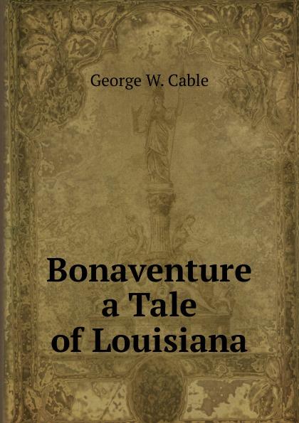 Cable George Washington Bonaventure a Tale of Louisiana george washington cable strange true stories of louisiana