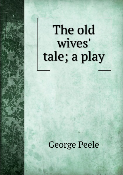 George Peele The old wives. tale; a play