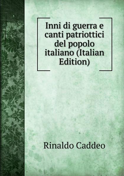 Rinaldo Caddeo Inni di guerra e canti patriottici del popolo italiano (Italian Edition)