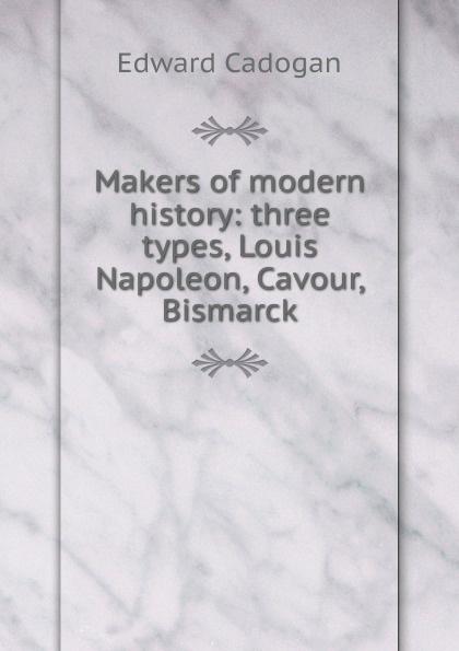 Edward Cadogan Makers of modern history: three types, Louis Napoleon, Cavour, Bismarck