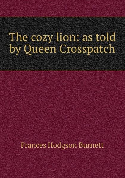 Burnett Frances Hodgson The cozy lion: as told by Queen Crosspatch burnett frances hodgson the shuttle