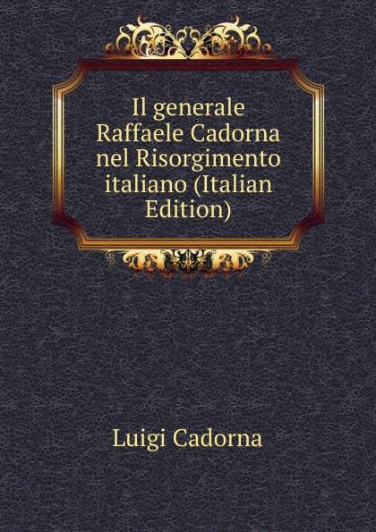 Luigi Cadorna Il generale Raffaele Cadorna nel Risorgimento italiano (Italian Edition)