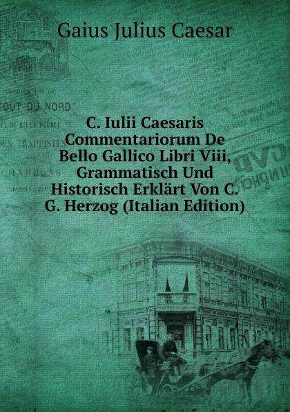 Caesar Gaius Julius C. Iulii Caesaris Commentariorum De Bello Gallico Libri Viii, Grammatisch Und Historisch Erklart Von C.G. Herzog (Italian Edition) a c liddell c iulii caesaris de bello gallico liber 1