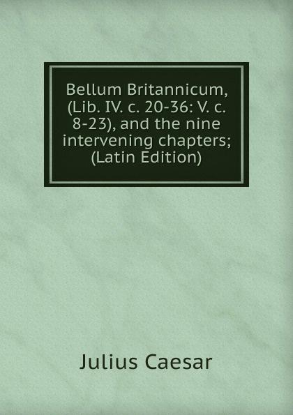 Caesar Gaius Julius Bellum Britannicum, (Lib. IV. c. 20-36: V. c. 8-23), and the nine intervening chapters; (Latin Edition) julius caesar bellum britannicum de bello gallico iv 20 30 v 8 23