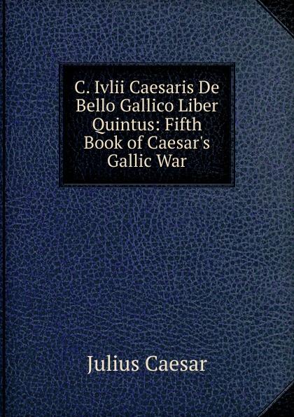 Caesar Gaius Julius C. Ivlii Caesaris De Bello Gallico Liber Quintus: Fifth Book of Caesar.s Gallic War a c liddell c iulii caesaris de bello gallico liber 1