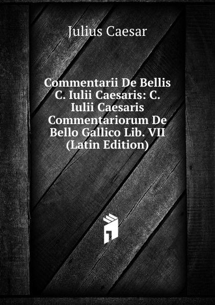 Caesar Gaius Julius Commentarii De Bellis C. Iulii Caesaris: C. Iulii Caesaris Commentariorum De Bello Gallico Lib. VII (Latin Edition) a c liddell c iulii caesaris de bello gallico liber 1