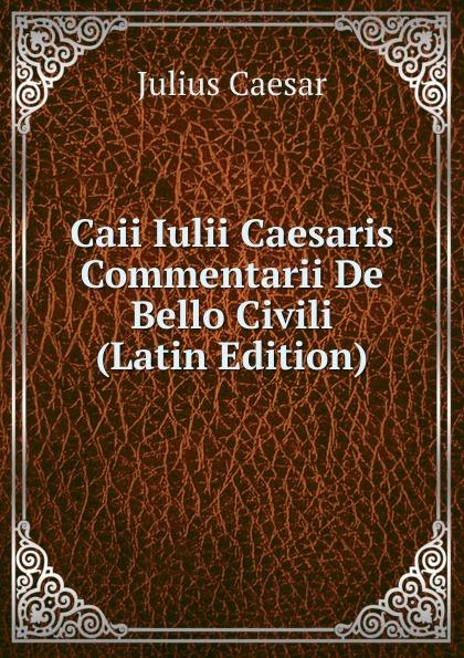 Caesar Gaius Julius Caii Iulii Caesaris Commentarii De Bello Civili (Latin Edition) caesar gaius julius caii iulii caesaris commentarii de bello gallico et civili