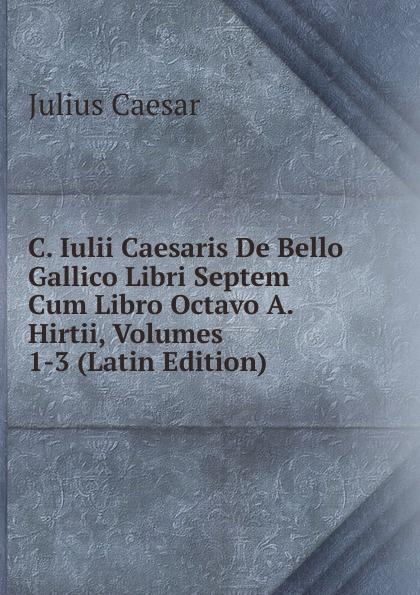 Caesar Gaius Julius C. Iulii Caesaris De Bello Gallico Libri Septem Cum Libro Octavo A. Hirtii, Volumes 1-3 (Latin Edition) sm t585nzkaser