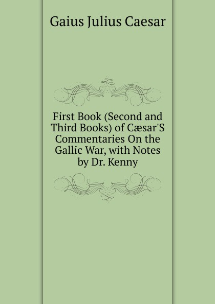 Caesar Gaius Julius First Book (Second and Third Books) of Caesar.S Commentaries On the Gallic War, with Notes by Dr. Kenny