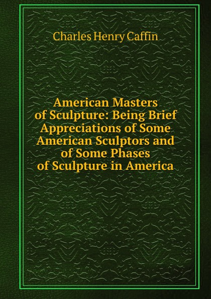 Caffin Charles Henry American Masters of Sculpture: Being Brief Appreciations of Some American Sculptors and of Some Phases of Sculpture in America 30 millennia of sculpture