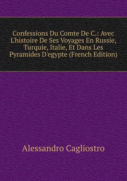 Alessandro Cagliostro Confessions Du Comte De C.: Avec L.histoire De Ses Voyages En Russie, Turquie, Italie, Et Dans Les Pyramides D.egypte (French Edition)