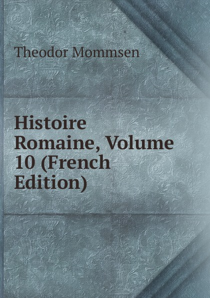 Théodor Mommsen Histoire Romaine, Volume 10 (French Edition) théodor mommsen corpus iuris civilis volume 2 latin edition