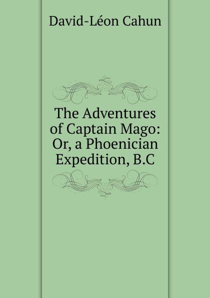David-Léon Cahun The Adventures of Captain Mago: Or, a Phoenician Expedition, B.C. cahun david léon the adventures of captain mago