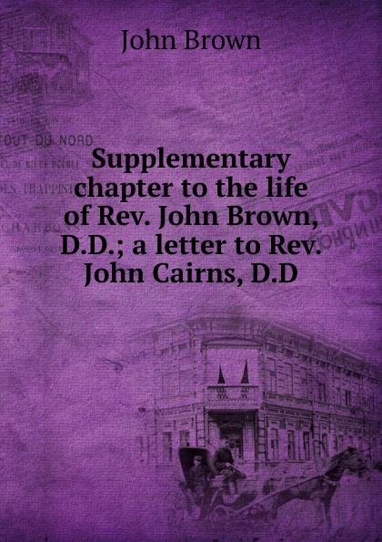 John Brown Supplementary chapter to the life of Rev. John Brown, D.D.; a letter to Rev. John Cairns, D.D john brown letters of dr john brown