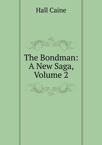 Caine Hall The Bondman: A New Saga, Volume 2 sir hall caine the bondman a new saga