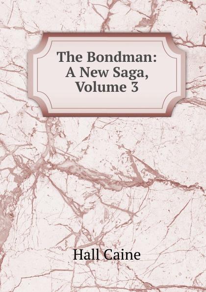 Caine Hall The Bondman: A New Saga, Volume 3 sir hall caine the bondman a new saga