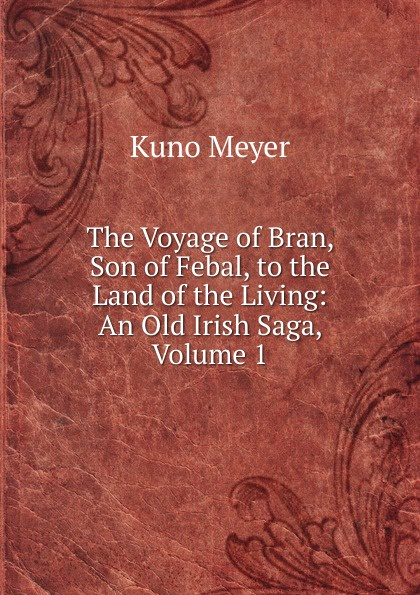 Kuno Meyer The Voyage of Bran, Son of Febal, to the Land of the Living: An Old Irish Saga, Volume 1 kuno meyer cain adamnain an old irish treatise on the law of adamnan