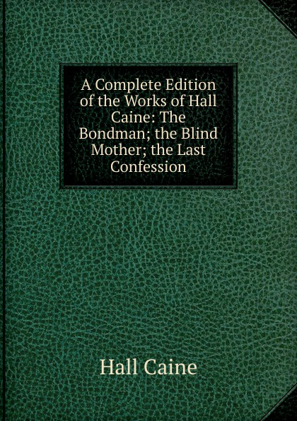 Caine Hall A Complete Edition of the Works of Hall Caine: The Bondman; the Blind Mother; the Last Confession sir hall caine the bondman a new saga