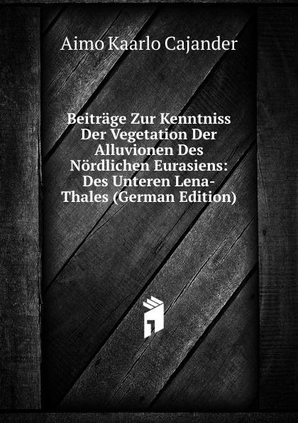 купить Aimo Kaarlo Cajander Beitrage Zur Kenntniss Der Vegetation Der Alluvionen Des Nordlichen Eurasiens: Des Unteren Lena-Thales (German Edition) по цене 840 рублей