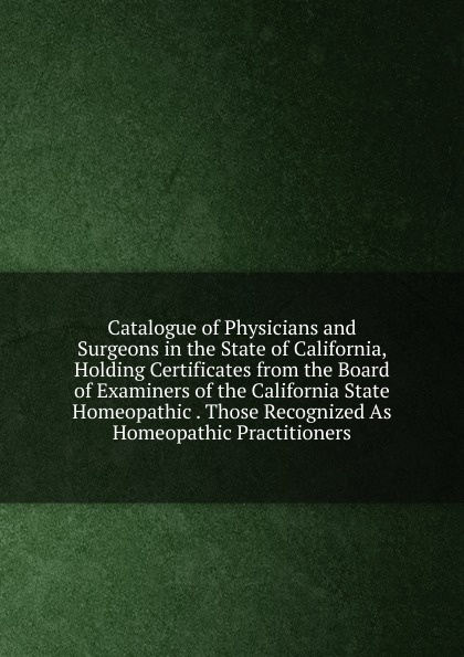 Catalogue of Physicians and Surgeons in the State of California, Holding Certificates from the Board of Examiners of the California State Homeopathic . Those Recognized As Homeopathic Practitioners the denver homeopathic college