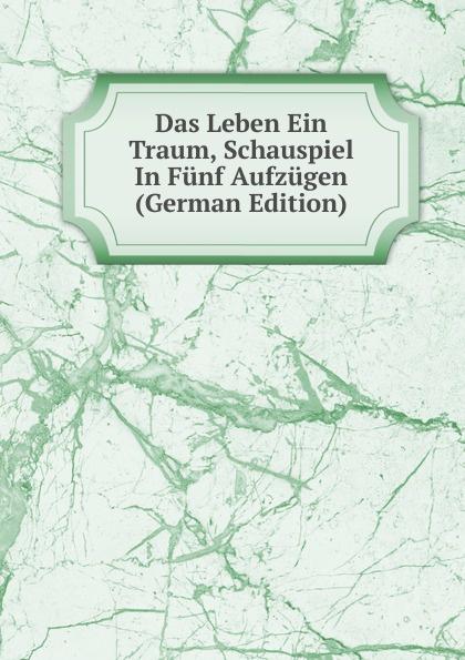 Das Leben Ein Traum, Schauspiel In Funf Aufzugen (German Edition) johann heinrich steffens cleveland oder der irrende philosoph ein schauspiel in funf aufzugen