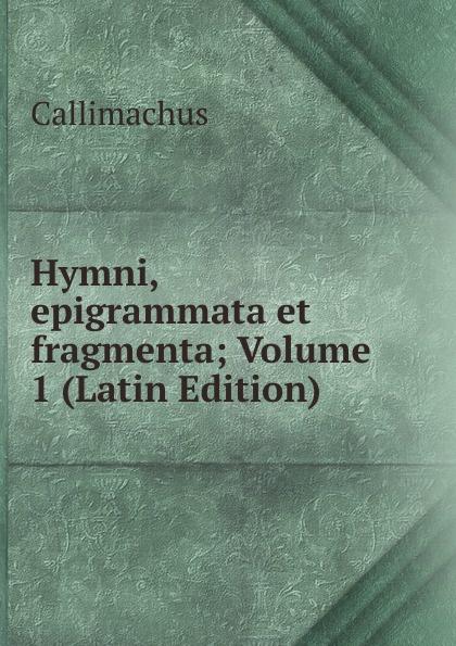 Callimachus Hymni, epigrammata et fragmenta; Volume 1 (Latin Edition) callimachus callimachi hymni epigrammata et fragmenta cum notis integris h stephani 2